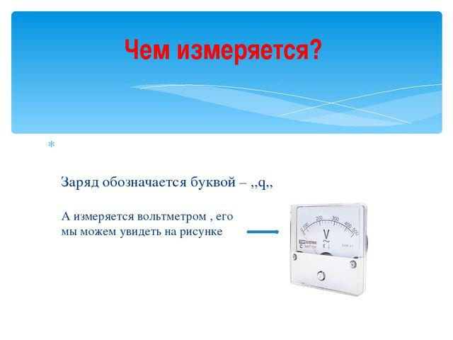 Заряд обозначается буквой – ,,q,, А измеряется вольтметром , его мы можем ув...