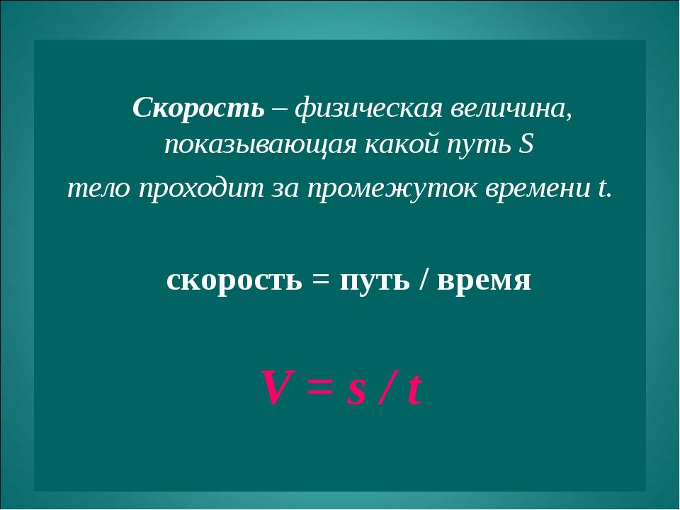 Скорость – физическая величина, показывающая какой путь S тело проходит за п...