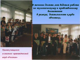 Прием учащихся в эколого -краеведческий клуб «Ростик» В течение десяти лет ве