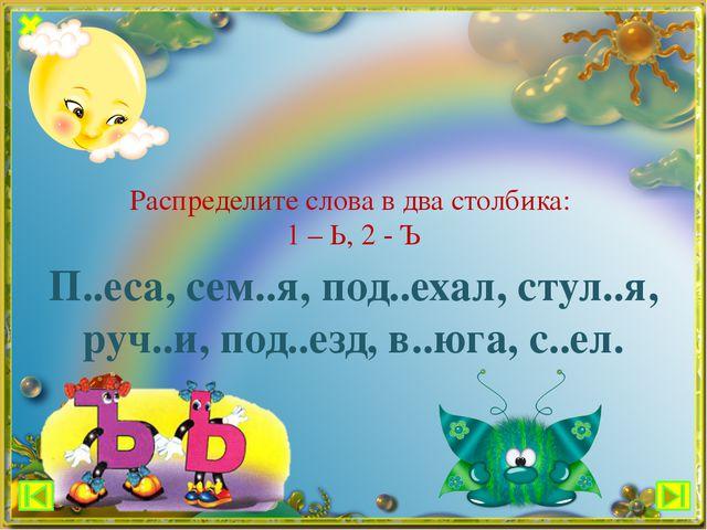 Распределите слова в два столбика: 1 – Ь, 2 - Ъ П..еса, сем..я, под..ехал, ст...