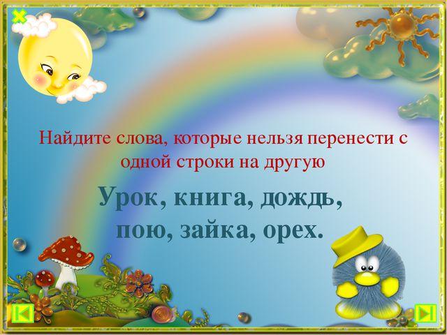 Урок, книга, дождь, пою, зайка, орех. Найдите слова, которые нельзя перенести...