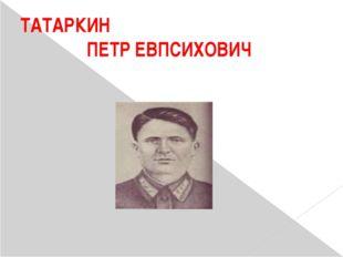 ТАТАРКИН ПЕТР ЕВПСИХОВИЧ