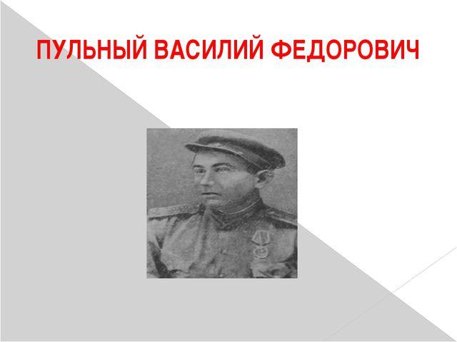 ПУЛЬНЫЙ ВАСИЛИЙ ФЕДОРОВИЧ