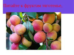 Питайте к фруктам тяготенье,
