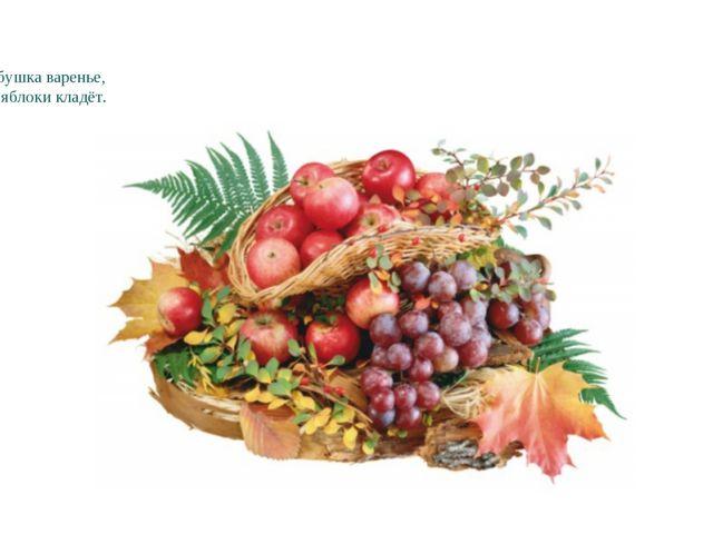 Варит бабушка варенье, В погреб яблоки кладёт.