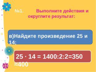 №1. Выполните действия и округлите результат: 25 · 14 = 1400:2:2=350 ≈400 в)Н