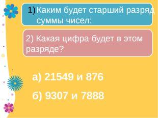 а) 21549 и 876 б) 9307 и 7888 Каким будет старший разряд суммы чисел: 2) Как