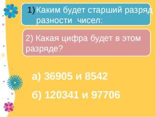 а) 36905 и 8542 б) 120341 и 97706 Каким будет старший разряд разности чисел: