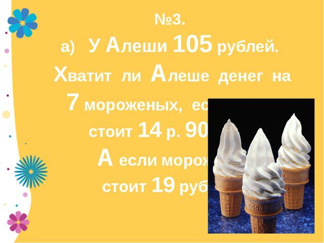 №3. а) У Алеши 105 рублей. Хватит ли Алеше денег на 7 мороженых, если одно ст...
