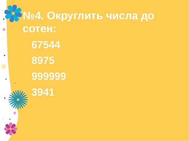 №4. Округлить числа до сотен: 67544 8975 999999 3941