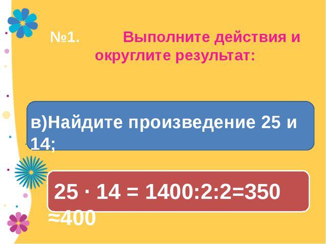 №1. Выполните действия и округлите результат: 25 · 14 = 1400:2:2=350 ≈400 в)Н...