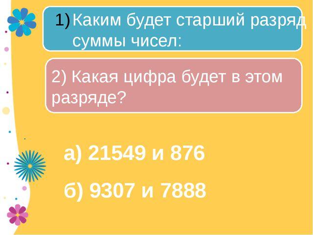 а) 21549 и 876 б) 9307 и 7888 Каким будет старший разряд суммы чисел: 2) Как...