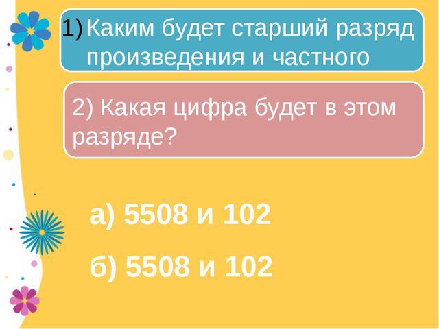 а) 5508 и 102 б) 5508 и 102 Каким будет старший разряд произведения и частно...