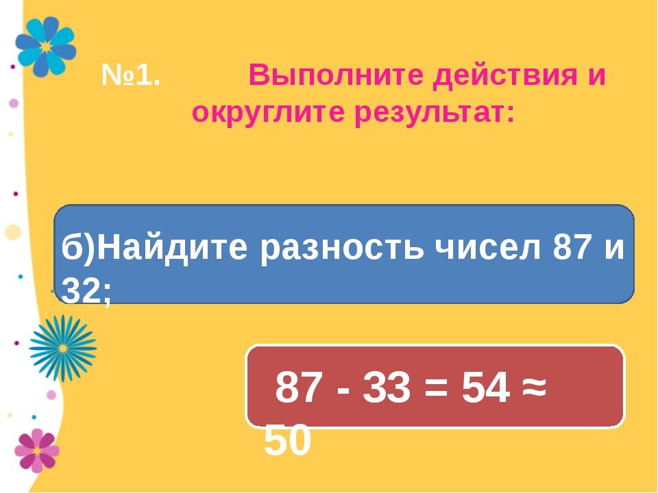 №1. Выполните действия и округлите результат: 87 - 33 = 54 ≈ 50 б)Найдите раз...