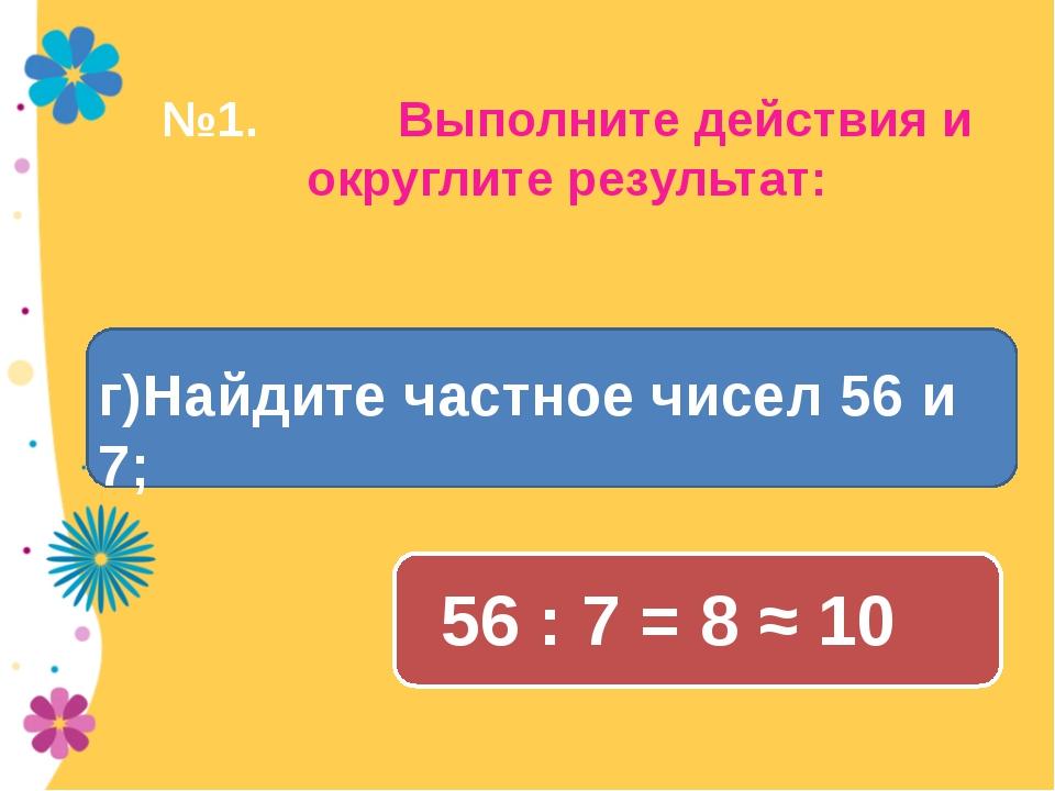 №1. Выполните действия и округлите результат: 56 : 7 = 8 ≈ 10 г)Найдите частн...