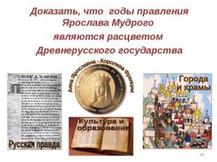 * Доказать, что годы правления Ярослава Мудрого являются расцветом Древнерусс