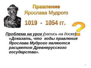 Проблема на урок (запись на доске) «Доказать, что годы правления Ярослава Му