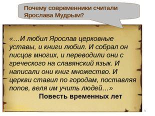 «…И любил Ярослав церковные уставы, и книги любил. И собрал он писцов многих