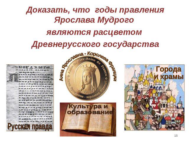* Доказать, что годы правления Ярослава Мудрого являются расцветом Древнерусс...