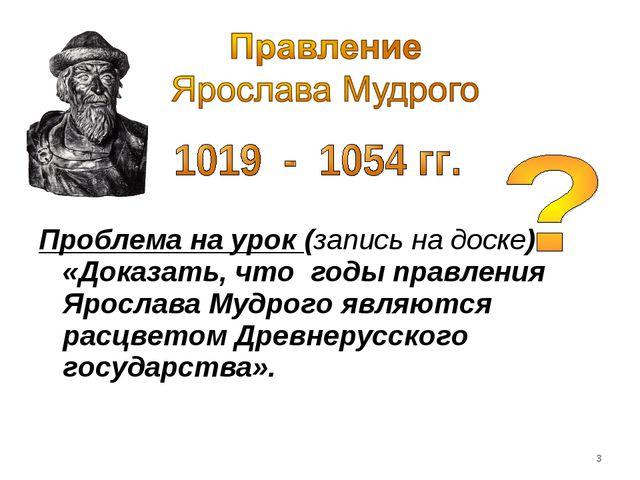 Проблема на урок (запись на доске) «Доказать, что годы правления Ярослава Му...