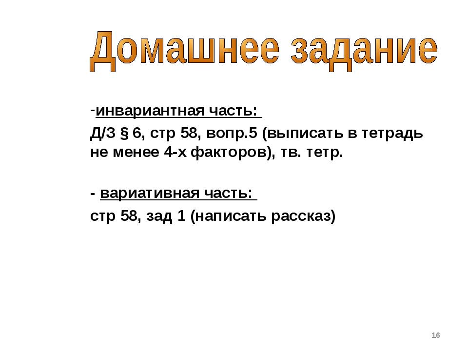инвариантная часть: Д/З § 6, стр 58, вопр.5 (выписать в тетрадь не менее 4-х...