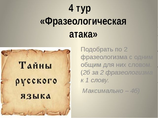 4 тур «Фразеологическая атака» Подобрать по 2 фразеологизма с одним общим для...