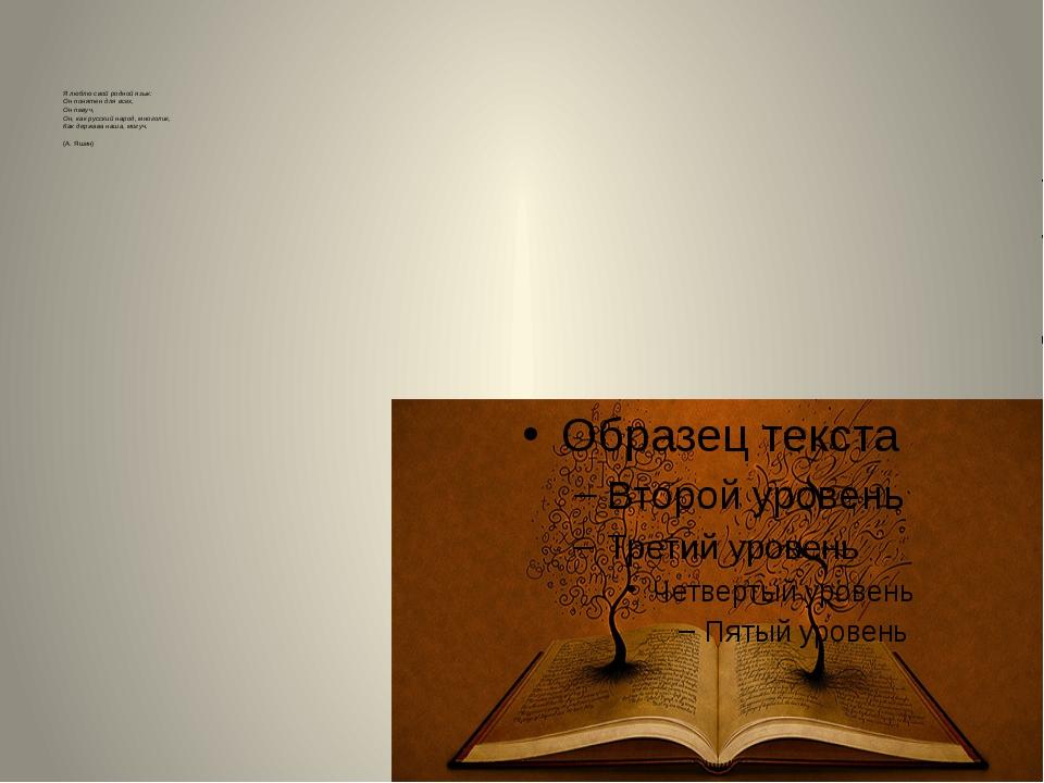 Я люблю свой родной язык: Он понятен для всех, Он певуч, Он, как русский нар...