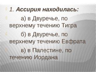 1. Ассирия находилась: а) в Двуречье, по верхнему течению Тигра б) в Двуречье