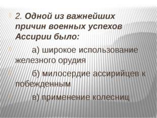 2. Одной из важнейших причин военных успехов Ассирии было: а) широкое использ