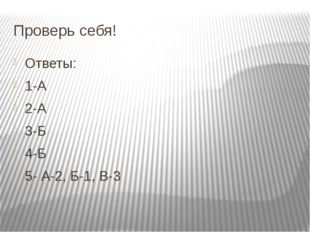 Проверь себя! Ответы: 1-А 2-А 3-Б 4-Б 5- А-2, Б-1, В-3