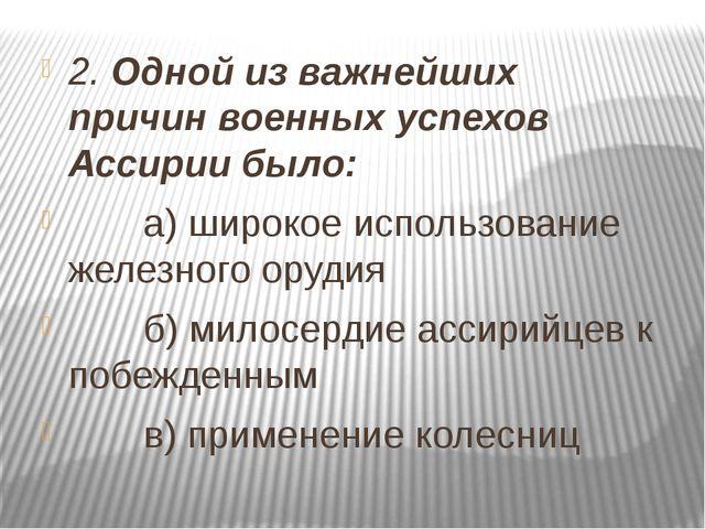 2. Одной из важнейших причин военных успехов Ассирии было: а) широкое использ...