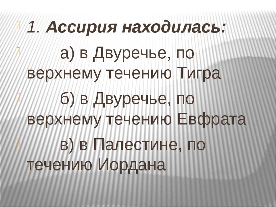 1. Ассирия находилась: а) в Двуречье, по верхнему течению Тигра б) в Двуречье...