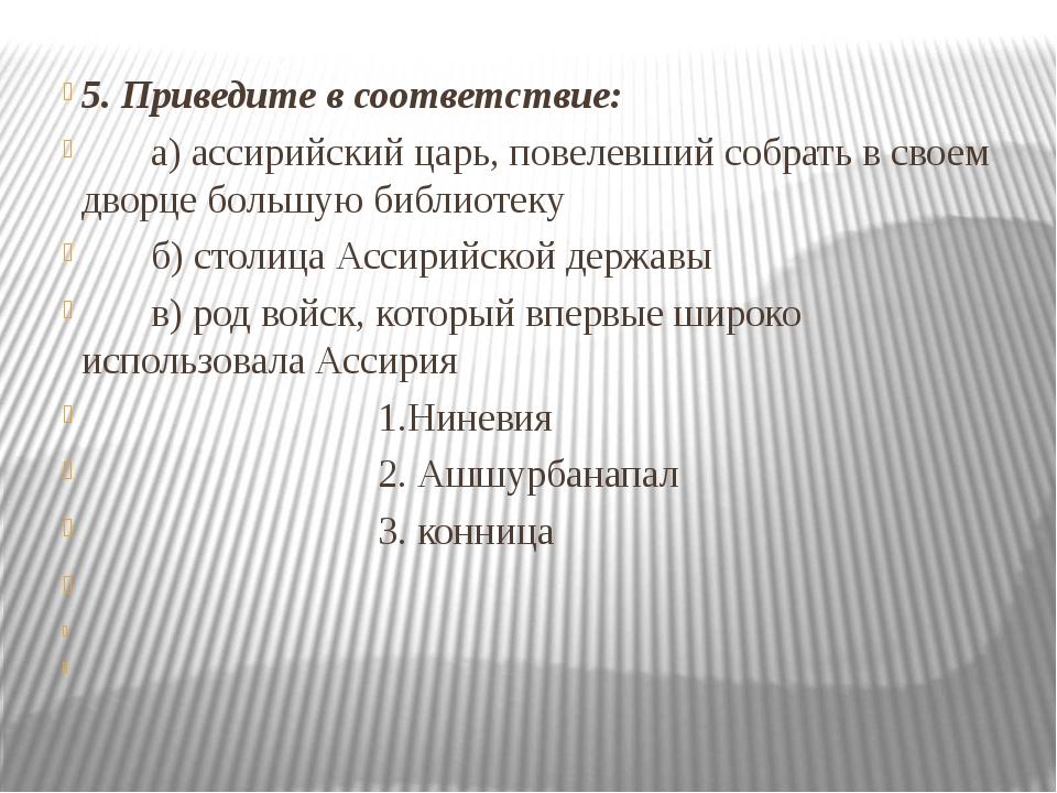 5. Приведите в соответствие: а) ассирийский царь, повелевший собрать в своем...