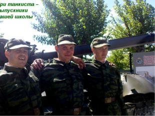 Военно-патриотическое воспитание Три танкиста – выпускники нашей школы