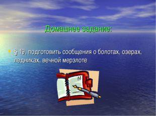 Домашнее задание: § 19, подготовить сообщения о болотах, озерах, ледниках, ве