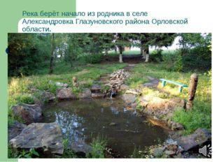 Река берёт начало изродникав селе АлександровкаГлазуновского районаОрловс