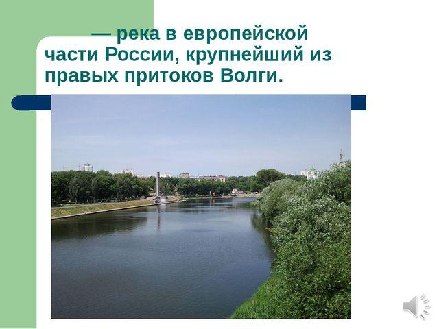 Ока́— река вевропейской частиРоссии, крупнейший из правых притоковВолги.