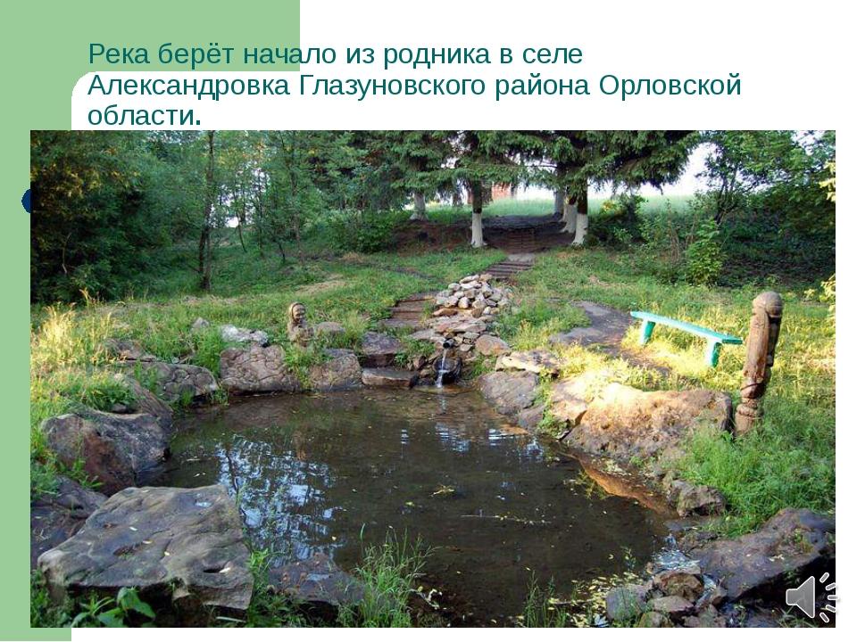 Река берёт начало изродникав селе АлександровкаГлазуновского районаОрловс...