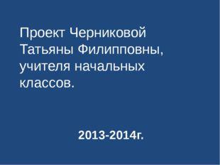 2013-2014г. Проект Черниковой Татьяны Филипповны, учителя начальных классов.