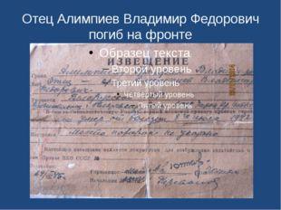 Отец Алимпиев Владимир Федорович погиб на фронте