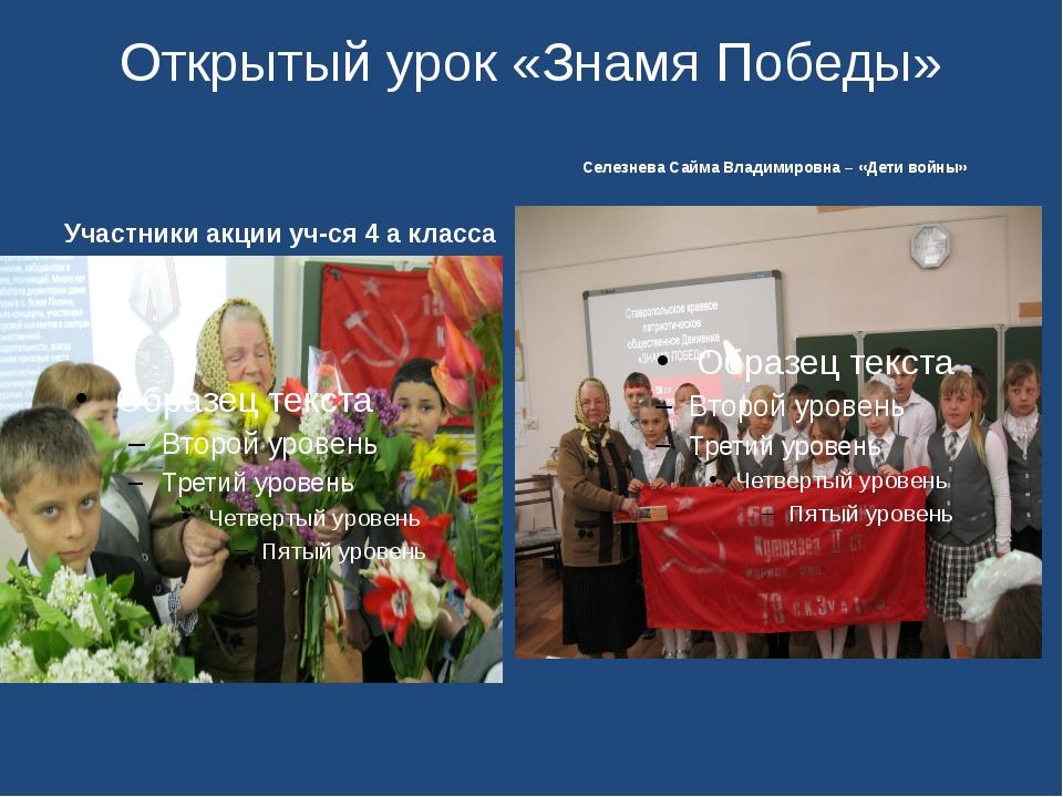 Открытый урок «Знамя Победы» Участники акции уч-ся 4 а класса Селезнева Сайма...