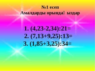 №1 есеп Амалдарды орындаңыздар 1. (4,23-2,34):21= 2. (7,13+9,25):13= 3. (1,8