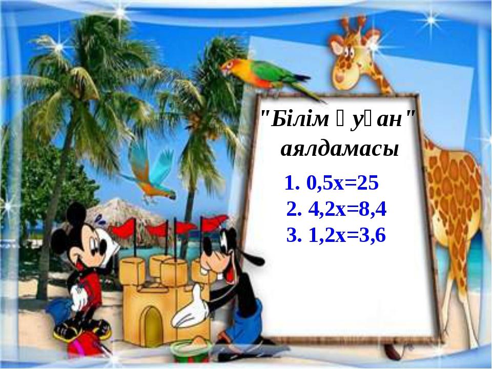 """""""Білім қуған"""" аялдамасы 1. 0,5х=25 2. 4,2х=8,4 3. 1,2х=3,6"""