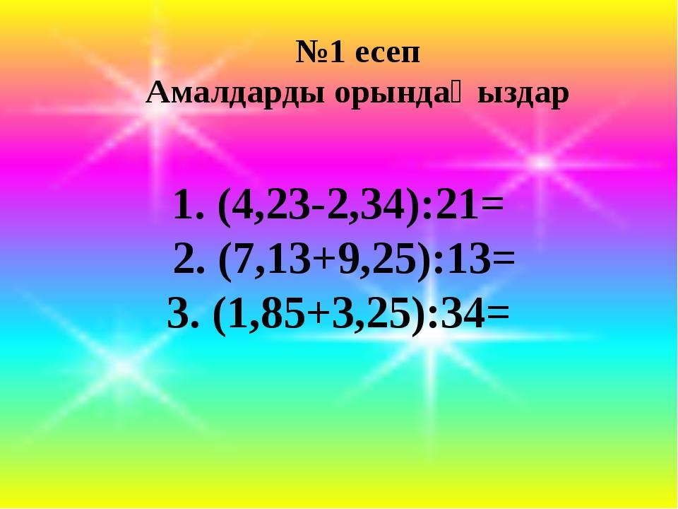 №1 есеп Амалдарды орындаңыздар 1. (4,23-2,34):21= 2. (7,13+9,25):13= 3. (1,8...
