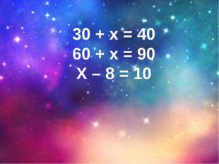 30 + х = 40 60 + х = 90 Х – 8 = 10