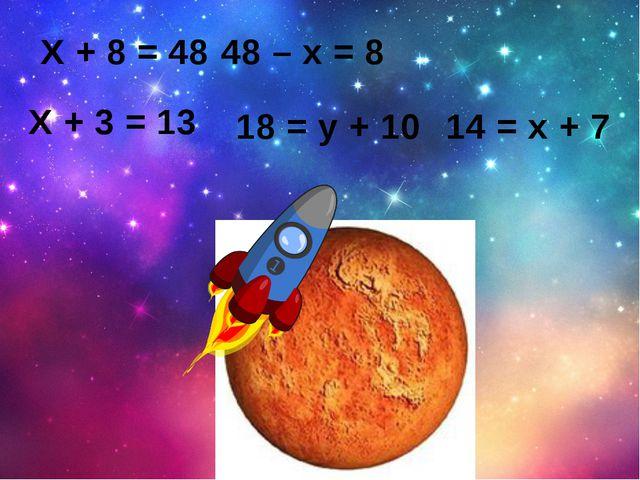 Х + 3 = 13 18 = у + 10 14 = х + 7 48 – х = 8 Х + 8 = 48