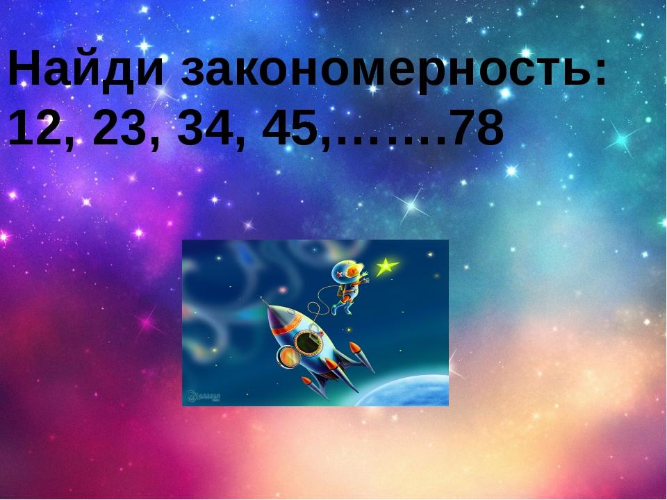 Найди закономерность: 12, 23, 34, 45,…….78