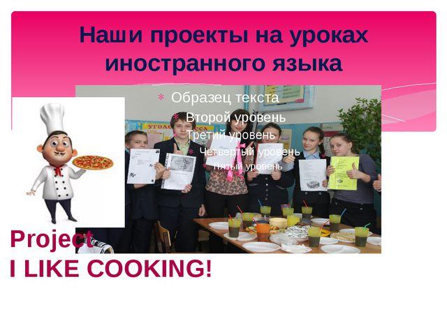 Наши проекты на уроках иностранного языка Project I LIKE COOKING!