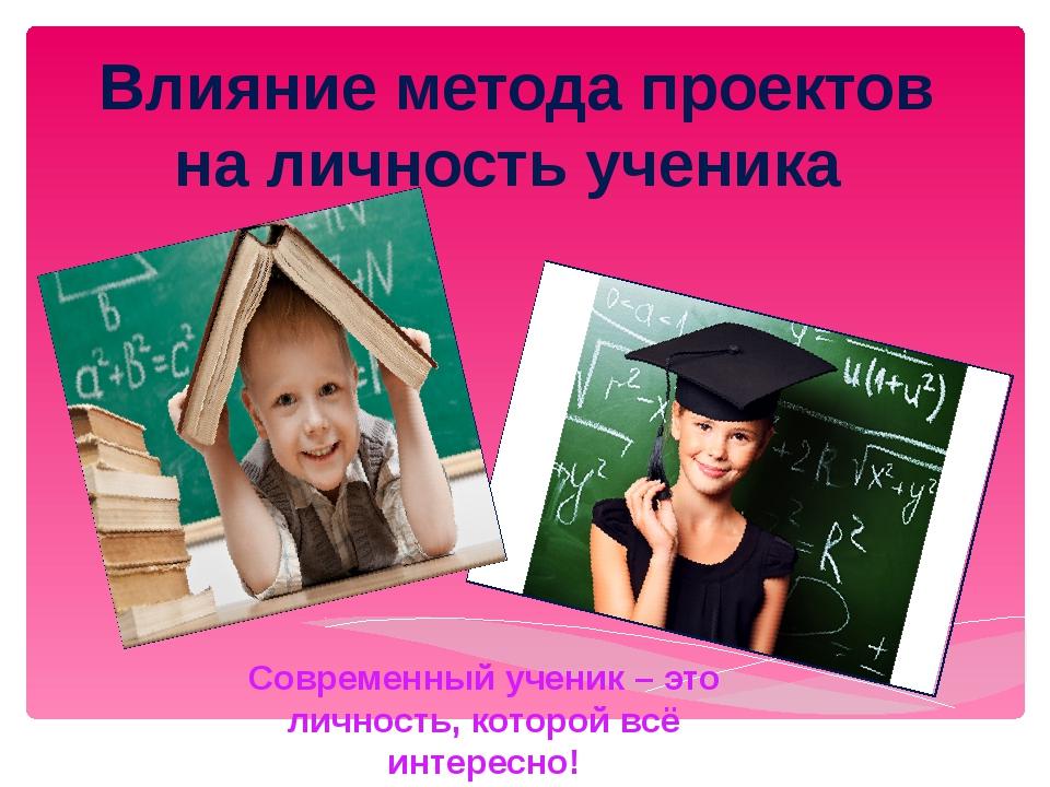 Влияние метода проектов на личность ученика Современный ученик – это личность...