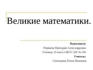 Великие математики. Выполнила: Ревякина Виктория Александровна Ученица 10 кла